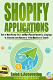 Shopify Applications: How to Make Money Online and Earn Passive Income by using Apps to Automate your eCommerce Online Business on Shopify (Sales & Accounting) (Book 2) (Shopify Apps That Earn)