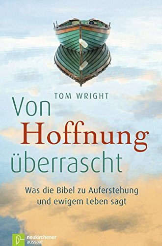 Von Hoffnung überrascht: Was die Bibel zu Auferstehung und ewigem Leben sagt (Tom Wright Bücher)