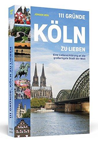 111 Gründe, Köln zu lieben: Eine Liebeserklärung an die großartigste Stadt der Welt