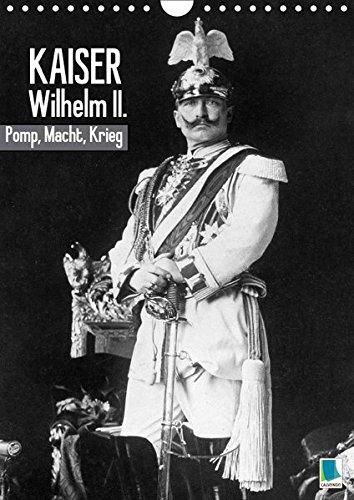 Kaiser Wilhelm II. – Pomp, Macht, Krieg – Historische Aufnahmen (Wandkalender 2018 DIN A4 hoch): Kaiser Wilhelm II. – Seine Majestät von Gottes Gnaden ... [Kalender] [Apr 01, 2017] CALVENDO, k.A.