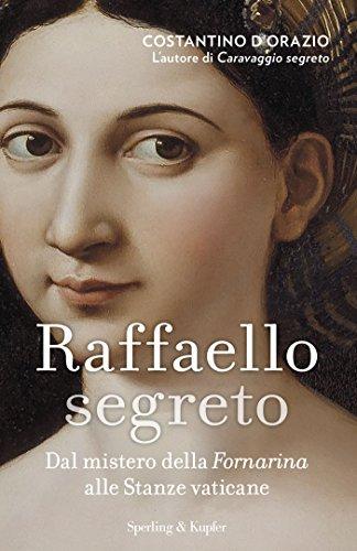Raffaello segreto: Dal mistero della Fornarina alle Stanze Vaticane di Costantino D'Orazio