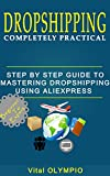 DROPSHIPPING: Completely practical : step by step guide to mastering dropshipping using Aliexpress. (Beginner to Expert)
