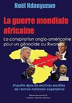La guerre mondiale africaine - La conspiration anglo-américaine pour un génocide au Rwanda de Noël Ndanyuzwe