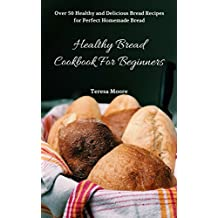 Healthy Bread Cookbook For Beginners:  Over 50 Healthy and Delicious Bread Recipes for Perfect Homemade Bread (Quick and Easy Natural Food 15) (English Edition)