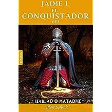 "Hablad o matadme: Tercera parte de la trilogía de ""Jaime I el Conquistador"": Volume 3"