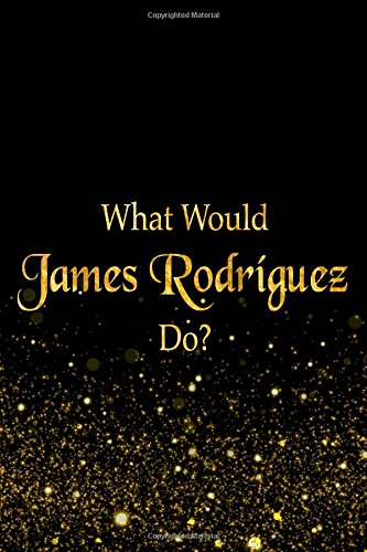 What Would James Rodríguez Do?: Black and Gold James Rodríguez Notebook