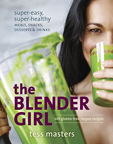 The Blender Girl: Super-Easy, Super-Healthy Meals, Snacks, Desserts, and Drinks--100 Gluten-Free, Vegan Recipes! -