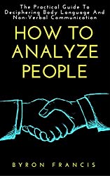 How To Analyze People : The Practical Guide To Deciphering Body Language And Non-Verbal Communication