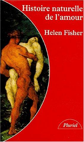 HISTOIRE NATURELLE DE L'AMOUR. Instinct sexuel et comportement amoureux à travers les âges par Helen Fisher