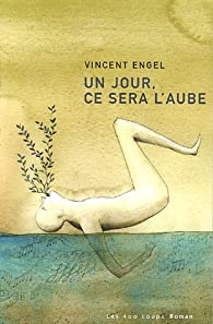 Un jour, ce sera l'aube par Vincent Engel