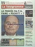 TELEGRAMME (LE) [No 21428] du 07/03/2011 - CHIRAC- LE PROES VA-T-IL FAIRE PSCHIT - VOILE - JOSSE A LA BARRE DE L'ECURIE GITANA - LIBYE - KADHAFI TENTE DE REPRENDRE LA MAIN - AFFAIRE KARACHI - UN PORTEUR DE MALLETTE PARLE - MARQUE BRETAGNE - UNE BONNE IDEE PIQUEE AU SUISSE - BREIZH WILDWATER - SPRINT FINAL AUX ROCHES DU DIABLE - ATHLETISME - TAMGHO BAT SON RECORD MONDIAL - LA COUPE DAVIS