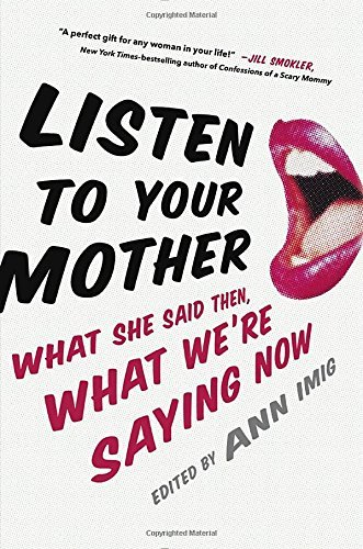 Listen to Your Mother: What She Said Then, What We're Saying Now by Ann Imig (2015-04-07)