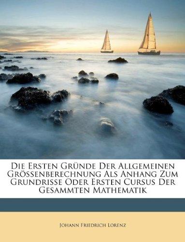 Die Ersten Gründe Der Allgemeinen Grössenberechnung Als Anhang Zum Grundrisse Oder Ersten Cursus Der Gesammten Mathematik