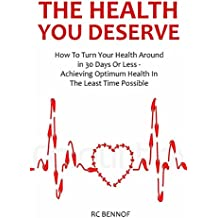 The Health That You Deserve: How To Turn Your Health Around in 30 Days Or Less - Achieving Optimum Health In The Least Time Possible (English Edition)