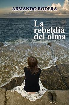 La rebeldía del alma  (Spanish Edition) von [Rodera, Armando]