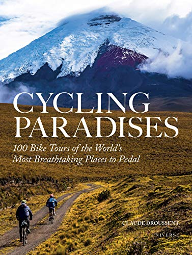 Cycling Paradises: 100 Bike Tours of the World\'s Most Breathtaking Places to Pedal