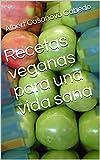 Recetas veganas fáciles para una vida sana: Fácil y sin perder tiempo