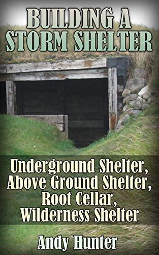 Building a Storm Shelter: Underground Shelter, Above Ground Shelter, Root Cellar, Wilderness Shelter: (Prepping, Survival Guide) (English Edition)