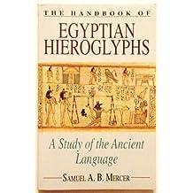 The Handbook of Egyptian Hieroglyphs: A Study of Ancient Language: A Study of the Ancient Language