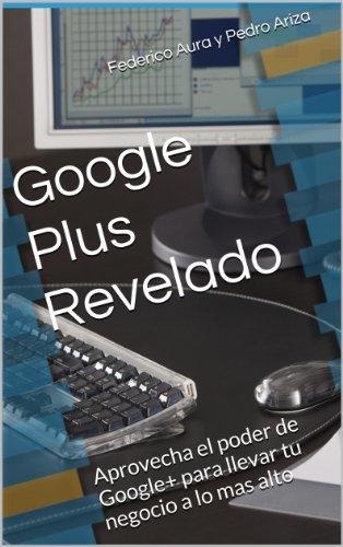 Google Plus revelado: Aprovecha el poder de Google+ para llevar tu negocio a lo mas alto por Federico Aura y Pedro Ariza