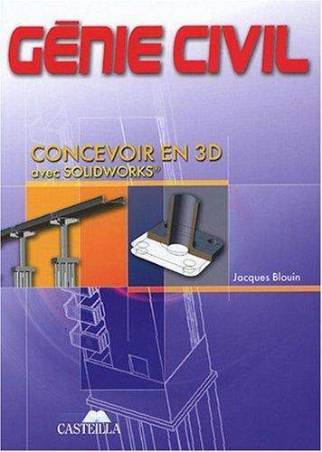 Génie civil BEP, Baccalauréats Professionnels et Technologiques, Enseignement Supérieur : Concevoir en 3D avec Solidworks de Jacques Blouin (2 mai 2005) Broché