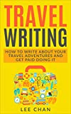 Travel Writing: How to Write About Your Travel Adventures and Get Paid Doing It (Writing Abroad, Blogging, Earn Money, World Travel)