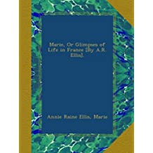 Marie, Or Glimpses of Life in France [By A.R. Ellis].