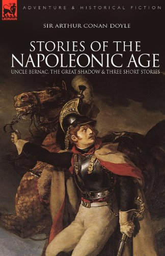 Stories of the Napoleonic Age: Uncle Bernac, the Great Shadow and Three Short Stories