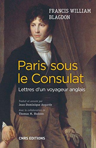 Paris sous le Consulat. Lettres d'un voyageur anglais: Lettres d'un voyageur anglais (HISTOIRE) par Francis William Blagdon