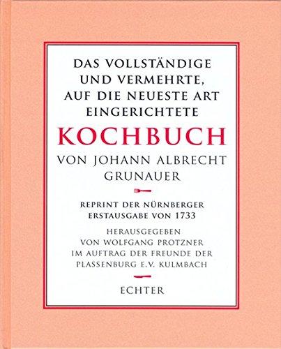 Das vollständige und vermehrte auf die neueste Art eingerichtete Kochbuch: Reprint der Nürnberger Erstausgabe von 1733, mit einem Vorwort des Herausgebers Wolfgang Protzner