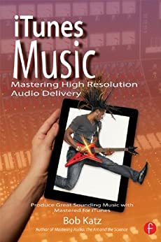 iTunes Music: Mastering High Resolution Audio Delivery: Produce Great Sounding Music with Mastered for iTunes par [Katz, Bob]