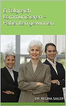 Erfolgreich kommunizieren - Patienten gewinnen.: Professionelle Kommunikation in medizinischen Berufen. Plus Abwesenheitsnachricht- und Anrufbeantworter-Vorlagen von [Sailer, Dr. Regina]