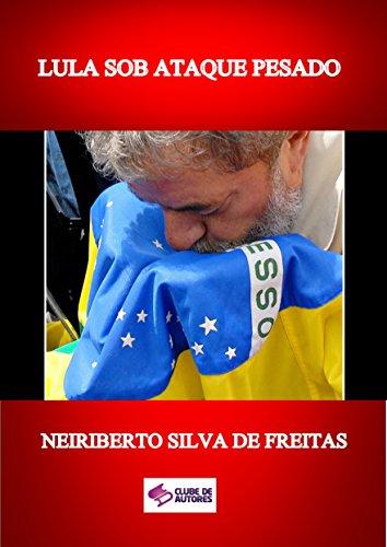 LULA SOB ATAQUE PESADO (Portuguese Edition) por NEIRIBERTO SILVA DE FREITAS