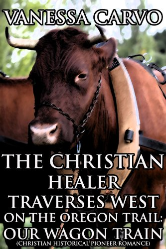 The Christian Healer Traverses West On The Oregon Trail: Our Wagon Train (CHRISTIAN HISTORICAL PIONEER ROMANCE) (English Edition)