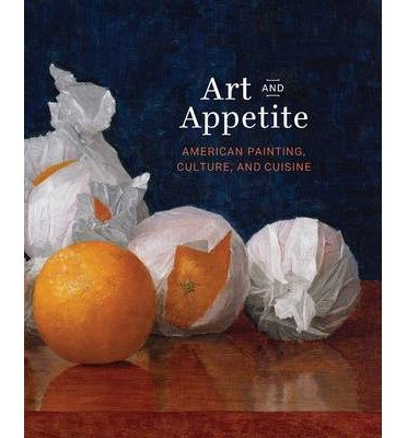 By Judith A Barter ; Annelise K Madsen ; Sarah Kelly Oehler ; Ellen E Roberts ; Nancy Siegel ( Author ) [ Art and Appetite: American Painting, Culture, and Cuisine By Dec-2013 Hardcover