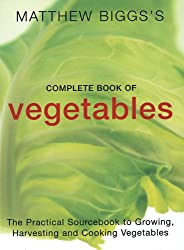 Matthew Biggs's Complete Book of Vegetables: The Practical Sourcebook to Growing, Harvesting and Cooking Vegetables
