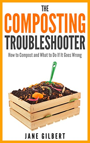 The Composting Troubleshooter: How to Compost and What to Do ...