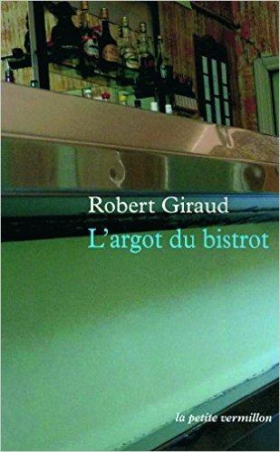 L'argot du bistrot de Robert Giraud (1921-1997) ,Sbastien Lapaque (Prface) ( 14 octobre 2010 )