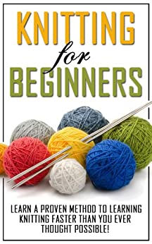Knitting for Beginners: Learn the Proven Methods to Learning Knitting Faster than You Ever Thought Possible! (knitting books on kindle, knitting patterns, ... for dummies, knitting) (English Edition) von [Wells, Sarah]