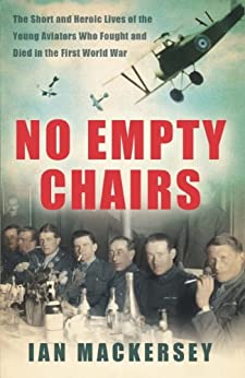 No Empty Chairs: The Short and Heroic Lives of the Young Aviators Who Fought and Died in the First World War by [Mackersey, Ian]