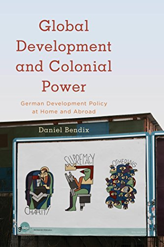 Global Development and Colonial Power: German Development Policy at Home and Abroad (Kilombo: International Relations and Colonial Questions)