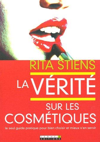 La vérité sur les cosmétiques : Le seul guide pratique pour bien choisir et mieux s'en servir par Rita Stiens