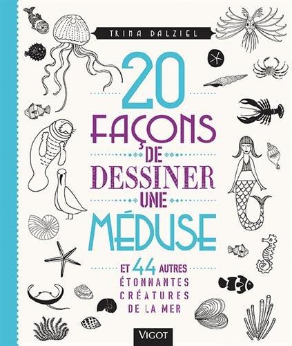 20 façons de dessiner une méduse : Et 44 autres étonnantes créatures de la mer par Trina Dalziel
