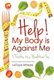 Help! My Body is against Me: 5 Truths to a Healthier You