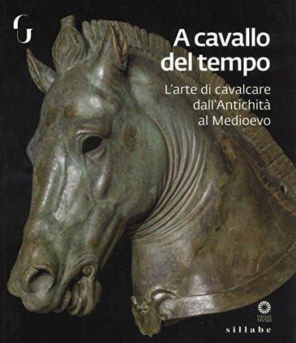 A cavallo del tempo. L'arte di cavalcare dall'antichità al medioevo. Catalogo della mostra (Firenze, 26 giugno-14 ottobre 2018). Ediz. a colori
