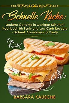 Schnelle Küche: Leckere Gerichte in wenigen Minuten! Kochbuch für Party und Low Carb Rezepte – Schnell Abnehmen für Faule