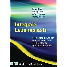 Integrale Lebenspraxis: Körperliche Gesundheit, emotionale Balance, geistige Klarheit, spirituelles Erwachen. - Ein Übungsbuch