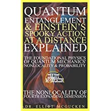 Quantum Entanglement & Einstein's Spooky Action at a Distance Explained: The Foundational Physics of Quantum Mechanics' Nonlocality & Probability: The ... Fourth Expanding Dimension (English Edition)