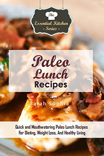 Paleo Lunch Recipes: Quick and Mouthwatering Paleo Lunch Recipes For Dieting, Weight Loss, And Healthy Living (The Essential Kitchen Series Book 92) book cover