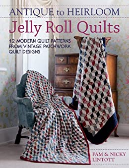 Antique To Heirloom Jelly Roll Quilts: 12 Modern Quilt Patterns from Vintage Patchwork Quilt Designs par [Lintott, Pam, Lintott, Nicky]